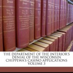 The Department of the Interior's Denial of the Wisconsin Chippewa's Casino Applications Volume 3